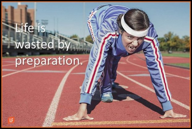 life is wasted by preparation