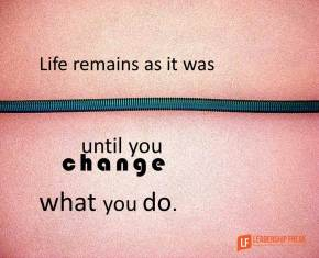 life remains as it was until you change what you do