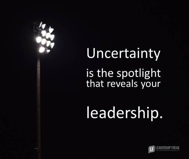 uncertainty is the spotlight that reveals your leadership