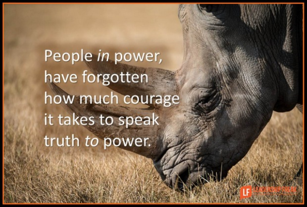 People in power, have forgotten how much courage it takes to speak truth to power