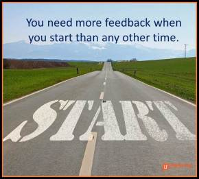 you need more feedback when you start than any other time.