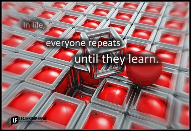 in life everyone repeats until they learn