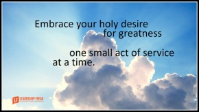 embrace your holy desires for greatness one small act of service at a time..png