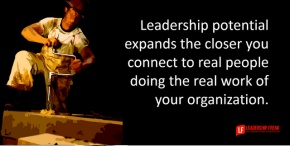 leadership potential expands the closer you get to the real people doing the real work of your organization..png