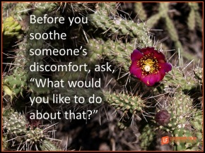 before you soothe someone's discomfort ask what would you like to do about that.png