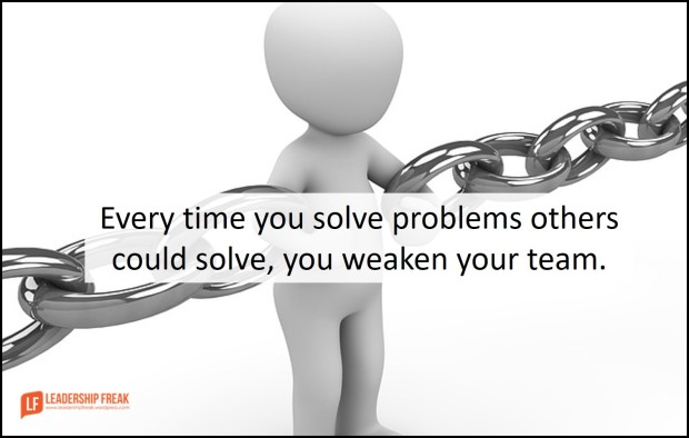 every time you solve problems others could solve you weaken your team