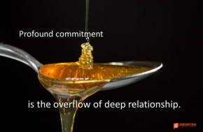 profound commitment is the overflow of deep relationship