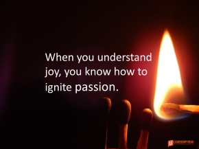 when you understand joy you know how to ignite passion.png