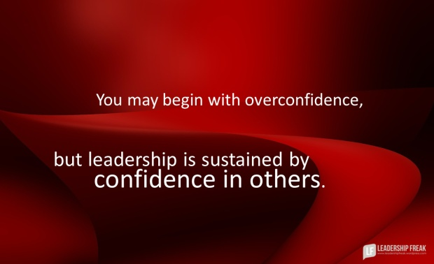 you may begin with overconfidence but leadership is sustained by confidence in others.png