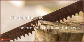 sharpen the saw before you cut down the tree.png