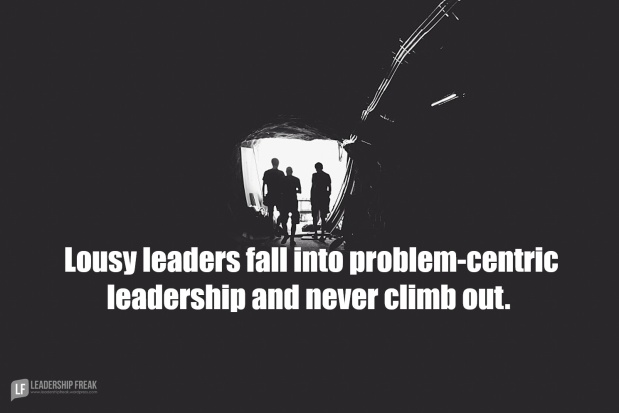 lousy leaders fall into problem centric leadership and never climb out.png