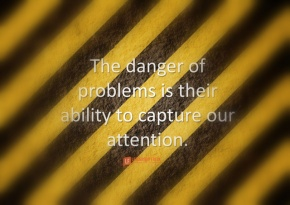 the danger of problems is their ability to capture our attention.png