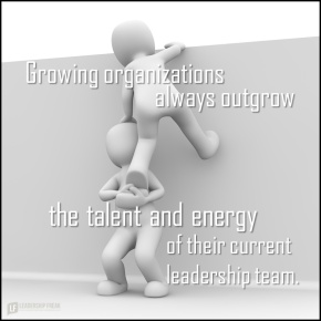 growing organizations always outgrow the talent and energy of their current leadership team.png