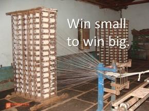 win small to win big