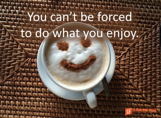 you can't be forced to do what you enjoy