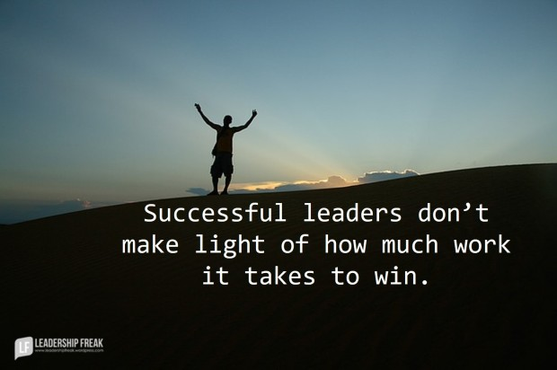 Successful leaders don't make light of how much work it takes to win