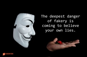 the deepest danger of fakery is coming to believe your own lies