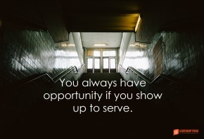 you always have opportunity if you show up to serve