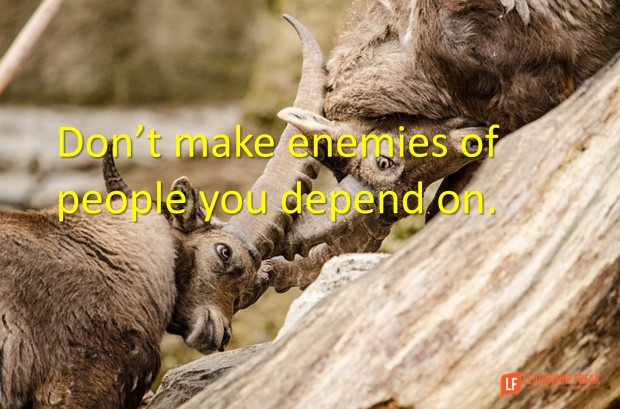don't make enemies of people you depend on