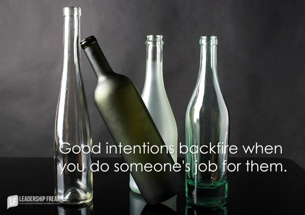 good intentions backfire when you do someone's job for them