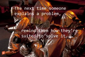 the next time someone explains a problem remind them how they're suited to solve it -1
