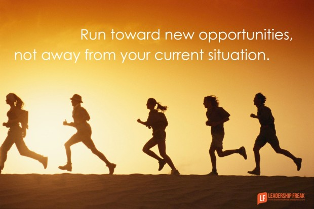 run toward new opportunities, not away from your current situation