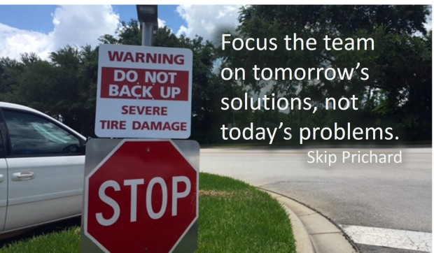Focus the team on tomorrow's solutions, not today's problems.