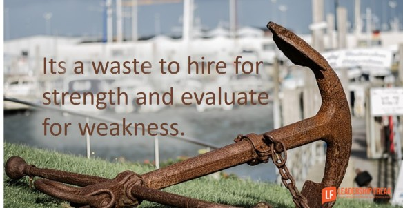 it's a waste to hire for strength and evaluate for weakness