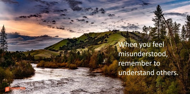 when you feel misunderstood remember to understand others