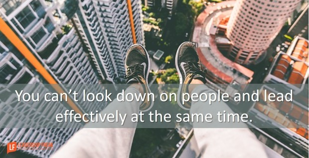 you can't look down on people and lead effectively at the same time