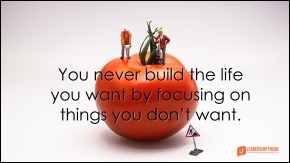 you never build the life you want by focusing on things you don't want