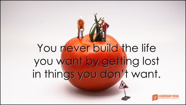 you never build the life you want by getting lost in things you don't want