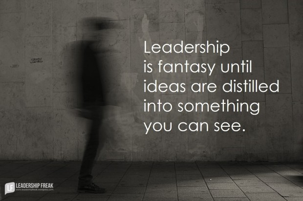 leadership-is-fantasy-until-ideas-are-distilled-into-something-you-can-see