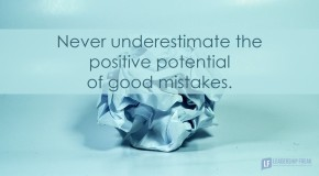 never underestimate the postive potential of good mistakes