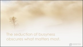 the seduction of busyness obscures what matters most