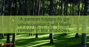 a-person-happy-to-go-unrecognized-will-likely-remain-in-the-shadows
