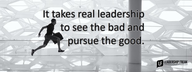 it-takes-real-leadership-to-see-the-bad-and-pursue-the-good