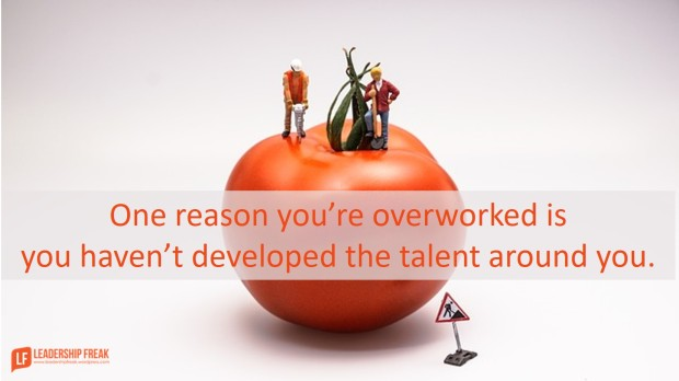 one reason you're overworked is you haven't developed the talent around you