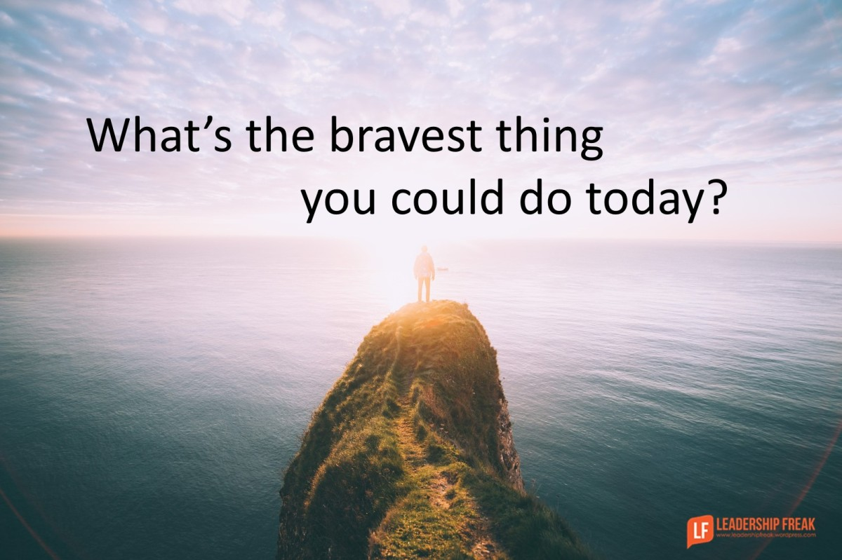 What S The Bravest Thing You Could Do Today Leadership Freak