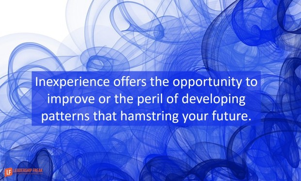 inexperience offers the opportunity to improve or the peril of developing patterns that hamstring your future