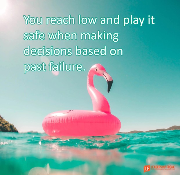 you reach low and play it save when making decisions based on past failure