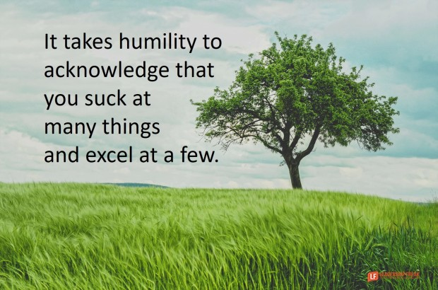 It takes humility to acknowledge that you suck at many things and excel at a few