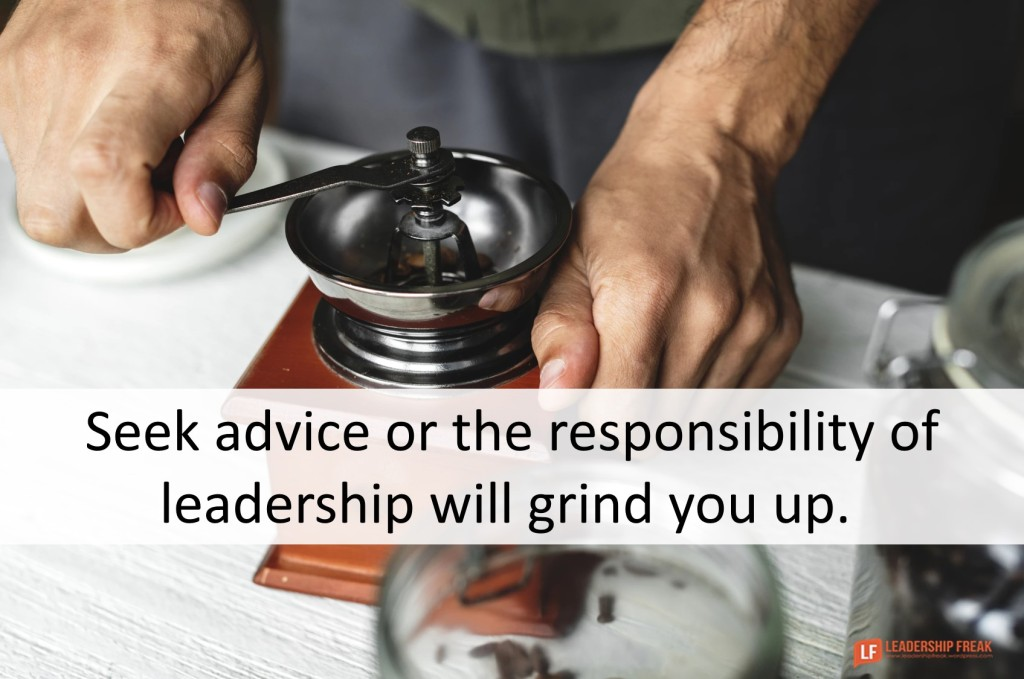 Seek advice or the responsibility of leadership will grind you up. Leadership Freak