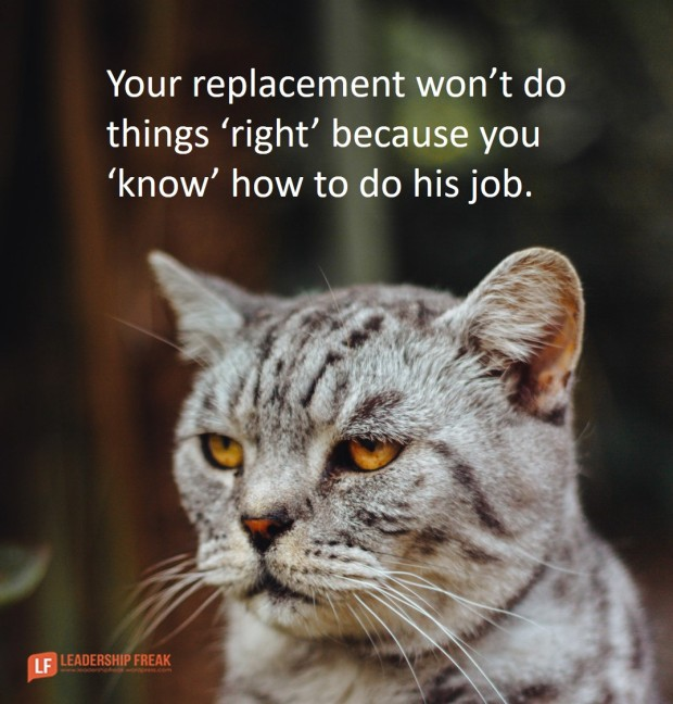 your replacement won't do things right because you know how to do his job