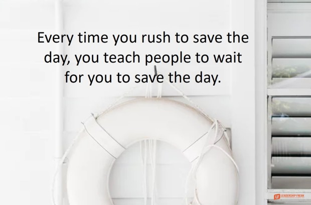 every time you rush to save the day you teach people to wait for you to save the day