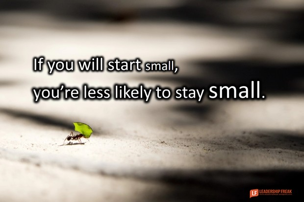 if you will start small you're less likely to stay small