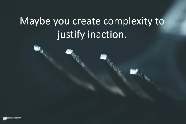 maybe you create complextity to justify inaction