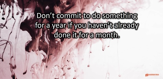 don't commit to do something for a year if you haven't already done it for a month