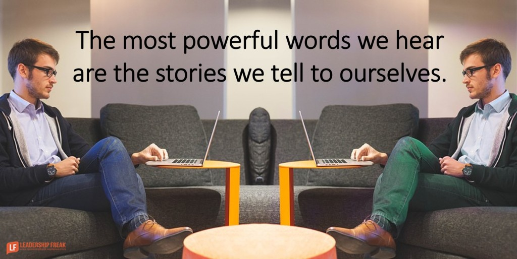 The most powerful words we hear are the stories we tell ourselves. Leadership Freak