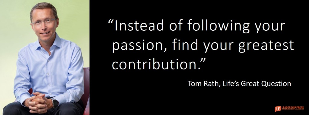 Instead of following your passion, find your greatest contribution. Tom Rath